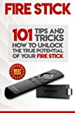 Fire Stick: How to Unlock the True Potential of Your Fire Stick: Plus 101 Tips and Tricks! (Streaming Devices, Amazon Fire TV St