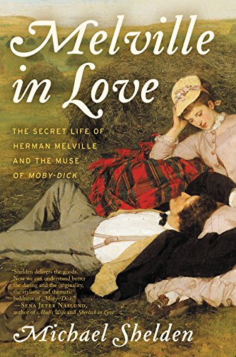 Melville in Love: The Secret Life of Herman Melville and the Muse of Moby-Dick
