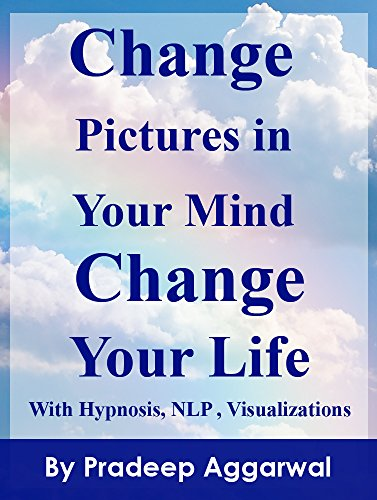 Change Pictures In Your Mind Change Your Life: Change Your Life Now by Changing The Pictures In Your Mind Using Hypnosis, NLP And Visualizations (English Edition)
