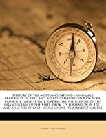 History of the Most Ancient and Honorable Fraternity of Free and Accepted Masons in New York, from the Earliest Date. Embracing the History of the Grand Lodge of the State, from Its Formation in 1781, and a Sketch of Each Lodge Under Its Jurisdiction; Pre