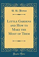 Little Gardens and How to Make the Most of Them (Classic Reprint)
