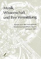 Musik, Wissenschaft und ihre Vermittlung: Bericht ueber die internationale Musikwissenschaftliche Tagung Hannover 2001