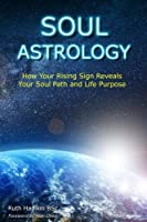 Soul Astrology: How Your Rising Sign Reveals Your Soul Path and Life Purpose