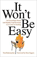It Won't Be Easy: An Exceedingly Honest and Slightly Unprofessional Love Letter to Teaching