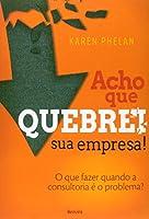 Acho que Quebrei Sua Empresa! o que Fazer Quando a Consultoria É o Problema? (Em Portuguese do Brasil)