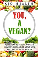 You, a Vegan?: Motivations to Become a Vegan & Healthy Home-cooked Meals With Easy and Delicious Recipes