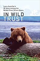 In Wild Trust: Larry Aumiller's 30 Years Among the McNeil River Brown Bears