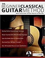 The Beginner Classical Guitar Method: Master Classical Guitar Technique, Repertoire and Musicality