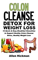 Colon Cleanse Detox for Weight Loss: 14 Quick And Easy Breakfast Smoothies To Support Healthy Colon Cleanse Detox, Healthy Weight Loss And Improved Wellness