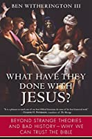 What Have They Done with Jesus?: Beyond Strange Theories and Bad History-Why We Can Trust the Bible