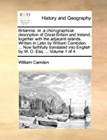 Britannia: Or, a Chorographical Description of Great-Britain and Ireland, Together with the Adjacent Islands. Written in Latin by William Cambden, ... Now Faithfully Translated Into English by W. O. Esq. ... Volume 1 of 4
