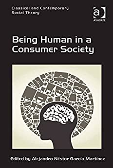 Being Human in a Consumer Society (Classical and Contemporary Social Theory) by [Martínez, Alejandro Néstor García]