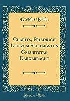 Charitēs, Friedrich Leo Zum Sechzigsten Geburtstag Dargebracht (Classic Reprint)