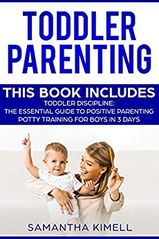 Toddler Parenting: 2 Books in 1: Toddler Discipline: The Essential Guide to Positive Parenting + Potty Training for Boys in 3 Days by [Kimell, Samantha]