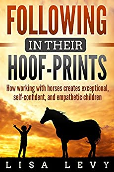 Following in their Hoof-Prints: How working with horses creates exceptional, self-confident, and empathetic children by [Levy, Lisa]