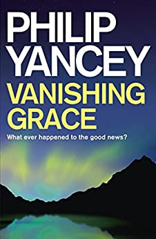 Vanishing Grace: What Ever Happened to the Good News? by [Yancey, Philip]