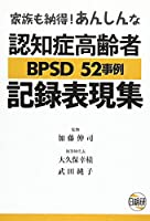 認知症高齢者BPSD 52事例記録表現集―家族も納得!あんしんな