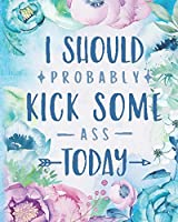 "I Should Probably Kick Some Ass Today: Modern Floral Bloom Dated Planner Year 2020 Monthly Goal Manager Organizer Calendar- Weekly/Monthly View Dated Agenda Diary Book 8"" x 10"" –120 Pages"