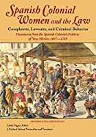 Spanish Colonial Women and the Law: Complaints, Lawsuits, and Criminal Behavior: Documents from the Spanish Colonial Archives of New Mexico, 1697-1749 (Softcover)