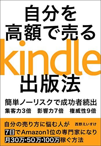 自分を高額で売るためのKindle出版法:7日で無名のネット初心者がAmazon1位の専門家になり100万稼ぐ!