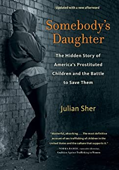 Somebody's Daughter: The Hidden Story of America's Prostituted Children and the Battle to Save Them by [Sher, Julian]