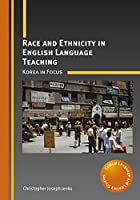 Race and Ethnicity in English Language Teaching: Korea in Focus (Critical Language and Literacy Studies)