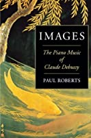 Images: The Piano Music of Claude Debussy by Paul Roberts(2003-03-01)