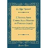 L'Antica Arte Umbra Alla Mostra Di Perugia (1907): Estratti Dal Resto del Carlino Di Bologna E Dall'unione Liberale Di Perugia (Classic Reprint) (Italian Edition) [並行輸入品]