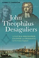 John Theophilus Desaguliers: A Natural Philosopher, Engineer and Freemason in Newtonian England by Audrey T. Carpenter(2011-12-08)