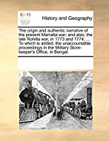 The Origin and Authentic Narrative of the Present Marratta War; And Also, the Late Rohilla War, in 1773 and 1774; ... to Which Is Added, the Unaccountable Proceedings in the Military Store-Keeper's Office, in Bengal.