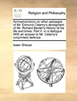 Animadversions on Other Passages of Mr. Edmund Calamy's Abridgment of Mr. Richard Baxter's History of His Life and Times. Part II. in a Dialogue with an Answer to Mr. Calamy's (Unprinted) Defence.