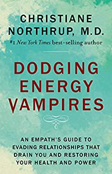 Dodging Energy Vampires: An Empath's Guide to Evading Relationships That Drain You and Restoring Your Health and Power by [Northrup, Christiane]