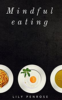 Mindful Eating: The mindfulness diet, losing weight, food for meditation, put an end to overeating, health benefits and how to start by [Penrose, Lily]