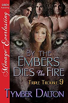 By the Embers Dies the Fire [Triple Trouble 9] (Siren Publishing Menage Everlasting) by [Dalton, Tymber]