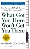 Cover of What Got You Here Won't Get You There: How Successful People Become Even More Successful
