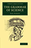 The Grammar of Science (Cambridge Library Collection - Physical  Sciences)