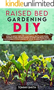 RAISED BED GARDENING DIY: HOW TO GROW THRIVING VEGETABLES, FRUITS, AND HERBS. THE BEST GUIDE FOR BEGINNERS TO START AND BUILD YOUR SUSTAINABLE SYSTEM GARDEN ... HOME, IN URBAN SETTING TOO (English Edition)