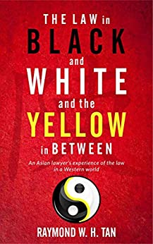 The Law In Black And White And The Yellow In Between: An Asian Lawyer's Experience Of The Law In A Western World by [W.H. Tan, Raymond]