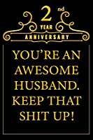 2nd Year Anniversary You're An Awesome Husband Keep That Shit Up: Cute 2nd Anniversary Card / Journal / Notebook / Diary Funny Gag Gift Idea Way Better Then A Card (6x9 - 110 Blank Lined Pages)