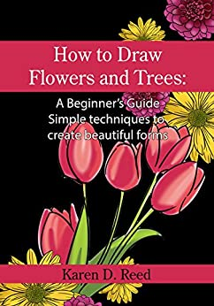 How to Draw Flowers and Trees: A Beginner's Guide. Simple techniques to create beautiful forms by [Reed, Karen D.]