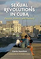 Sexual Revolutions in Cuba: Passion, Politics, and Memory (Envisioning Cuba)