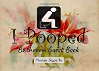 I Pooped: Bathroom Guest Book: Funny Humorous House Warming Gifts for New Home.(8.25 x 6 in-100 Pages). Perfect Gift For Family, Birthday, Anniversary, Christmas, Graduation Gifts for Girls, Women, Men and Boys. quote journal notebook