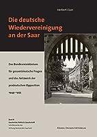 Die deutsche Wiedervereinigung an der Saar: Das Bundesministerium fuer gesamtdeutsche Fragen und das Netzwerk der prodeutschen Opposition 1949-1955