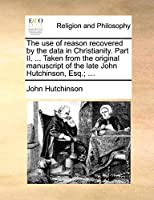 The Use of Reason Recovered by the Data in Christianity. Part II. ... Taken from the Original Manuscript of the Late John Hutchinson, Esq.; ...