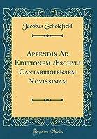 Appendix Ad Editionem Æschyli Cantabrigiensem Novissimam (Classic Reprint)