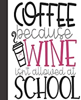 """Composition Notebook: Coffee Because Wine Isn't Allowed At School Teacher   Wide Ruled Notebook   Lined Journal   100 Pages   7.5 X 9.25""""   School Subject Book Notes  Student Gift Kids Girls Boys Teacher"""