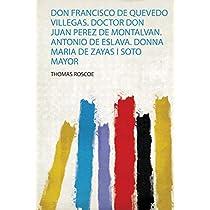 Don Francisco De Quevedo Villegas. Doctor Don Juan Perez De Montalvan. Antonio De Eslava. Donna Maria De Zayas I Soto Mayor