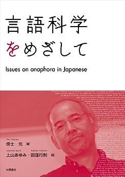 [傍士元]の言語科学をめざして: Issues on anaphora in Japanese