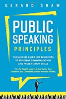 Public Speaking Principles: The Success Guide for Beginners to Efficient Communication and Presentation Skills. How To Rapidly Lose Fear and Excite Your Audience as a Confident Speaker Without Anxiety