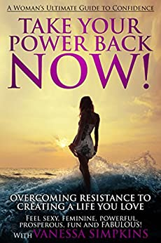 Take Your Power Back NOW!: How to Overcome Your Resistance To Creating a Life You LOVE: The Ultimate Confidence Guide for Women by [Simpkins, Vanessa]